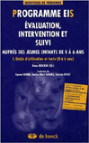 Programme EIS : évaluation, intervention et suivi auprès des jeunes enfants de 0 a 6 ans. I Guide d'utilisation et tests.. Evaluation, intervention et suivi auprès des jeunes enfants de 0 à 6 ans. I. Guide d'utilisation et tests (0 à 6 ans)
