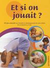 Et si on jouait ? 101 jeux éducatifs qui stimulent le développement de votre enfant de sa naissance à 3 ans.