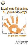 Excentriques, phénomènes & syndrome d'Asperger. Un guide pour adolescent.