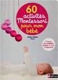60 activités Montessori pour mon bébé : préparer son univers l'éveiller et l'aider à faire seul